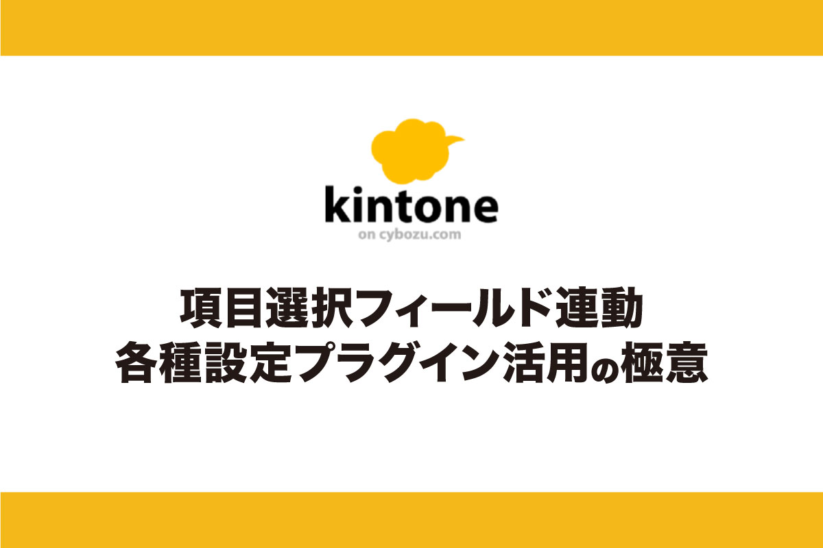 kintone(キントーン)の入力が面倒?それなら「項目選択フィールド連動各種設定プラグイン」で一挙解決!